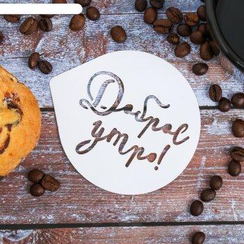 Трафарет для кофе «доброе утро» 9.5 x 8.5 см
