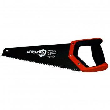 Ножовка по дереву вихрь 73/2/4/8, 400 мм, тефлон, 3d заточка, 2к рукоятка,