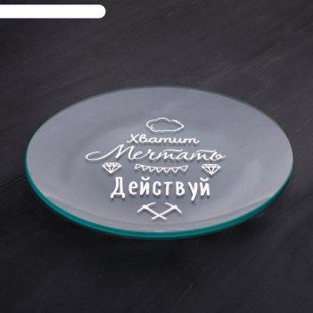Тарелка стеклянная декоративная действуй, 18 см