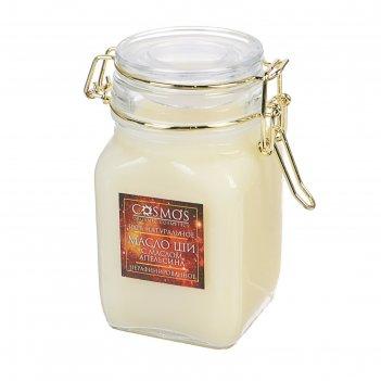 Масло ши с маслом апельсина «cosmos», 275 мл.