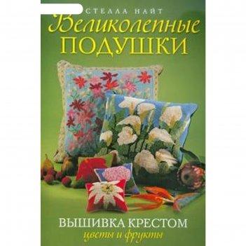 Великолепные подушки. вышивка крестом. цветы и фрукты. найт с.