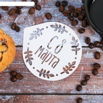 Трафарет для кофе «с 8 марта» 9.5 x 8.5 см