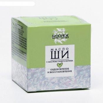 Масло ши с маслом гинкго билоба оздоровление и восстановление для чувствит