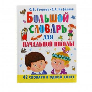 Большой словарь для начальной школы. узорова о. в., нефёдова е. а.