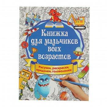 Книжка для мальчиков всех возрастов. рисунки, раскраски, придумки. автор: