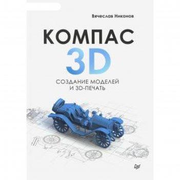 Компас 3d. создание моделей и 3d печать. никонов в.